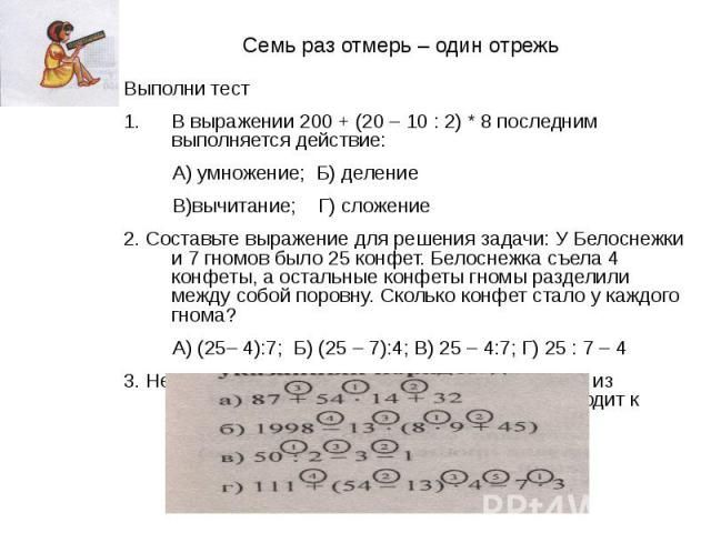 Семь раз отмерь – один отрежь Выполни тест В выражении 200 + (20 – 10 : 2) * 8 последним выполняется действие: А) умножение; Б) деление В)вычитание; Г) сложение 2. Составьте выражение для решения задачи: У Белоснежки и 7 гномов было 25 конфет. Белос…