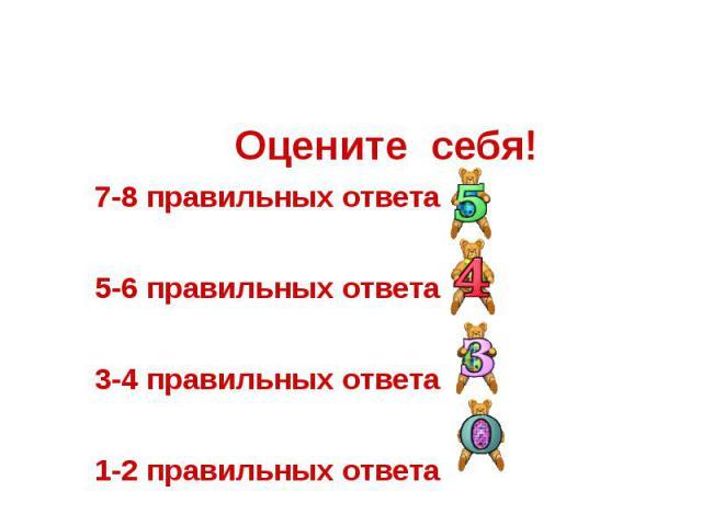 Оцените себя! 7-8 правильных ответа 5-6 правильных ответа 3-4 правильных ответа 1-2 правильных ответа