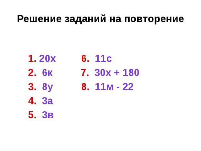 Решение заданий на повторение 1. 20х 6. 11с 2. 6к 7. 30х + 180 3. 8у 8. 11м - 22 4. 3а 5. 3в