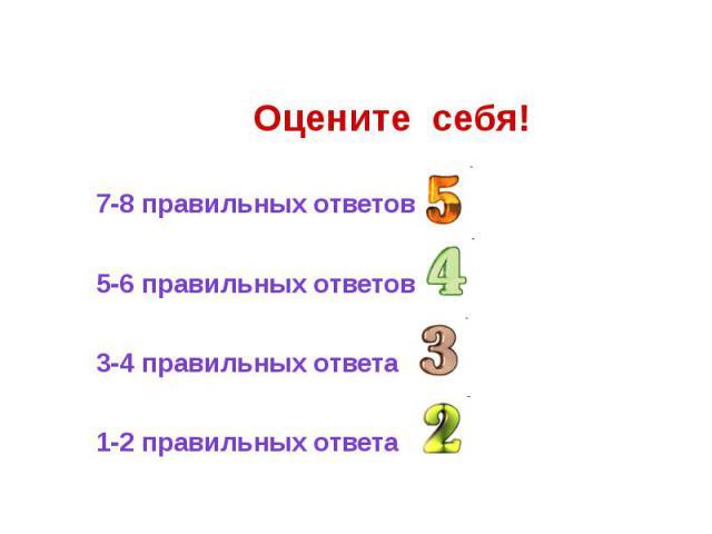 Оцените себя! 7-8 правильных ответов 5-6 правильных ответов 3-4 правильных ответа 1-2 правильных ответа