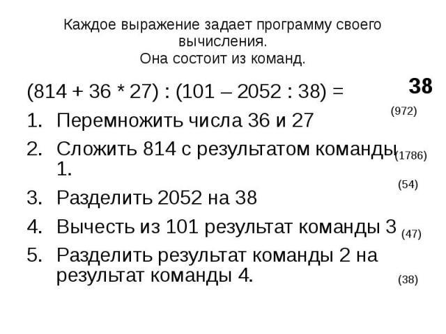 Каждое выражение задает программу своего вычисления. Она состоит из команд. (814 + 36 * 27) : (101 – 2052 : 38) = Перемножить числа 36 и 27 Сложить 814 с результатом команды 1. Разделить 2052 на 38 Вычесть из 101 результат команды 3 Разделить резуль…