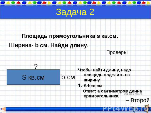 Задача 2 Площадь прямоугольника s кв.см. Ширина- b см. Найди длину.