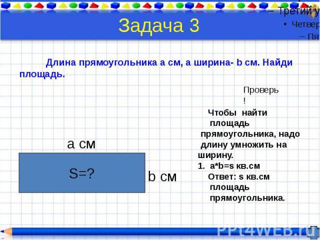 Задача 3 Длина прямоугольника a см, а ширина- b см. Найди площадь.