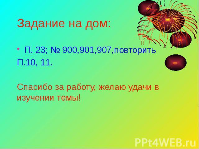 Задание на дом: П. 23; № 900,901,907,повторить П.10, 11. Спасибо за работу, желаю удачи в изучении темы!