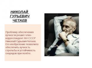 НИКОЛАЙ ГУРЬЕВИЧ ЧЕТАЕВ Проблему обеспечения кучности решил член- корреспондент