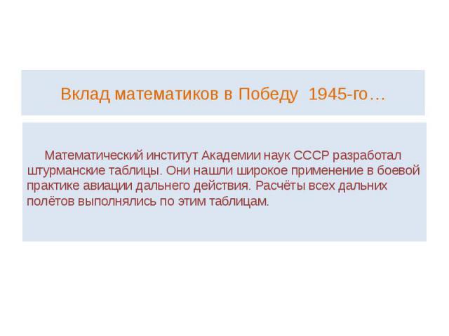 Вклад математиков в Победу 1945-го… Математический институт Академии наук СССР разработал штурманские таблицы. Они нашли широкое применение в боевой практике авиации дальнего действия. Расчёты всех дальних полётов выполнялись по этим таблицам.