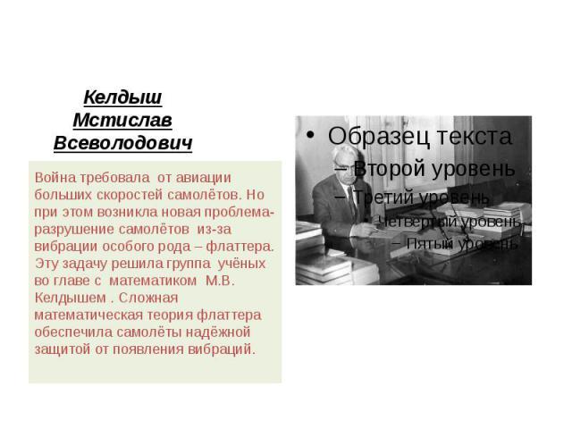 Келдыш Мстислав Всеволодович Война требовала от авиации больших скоростей самолётов. Но при этом возникла новая проблема- разрушение самолётов из-за вибрации особого рода – флаттера. Эту задачу решила группа учёных во главе с математиком М.В. Келдыш…