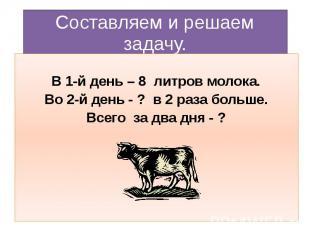 Составляем и решаем задачу. В 1-й день – 8 литров молока. Во 2-й день - ? в 2 ра