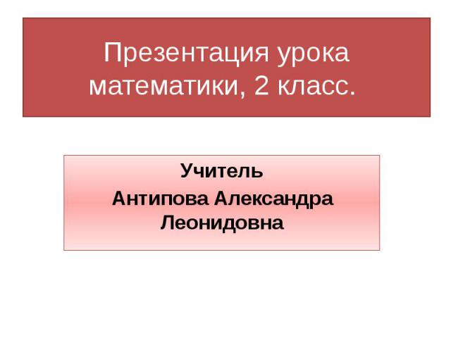 Презентация урока математики, 2 класс. Учитель Антипова Александра Леонидовна