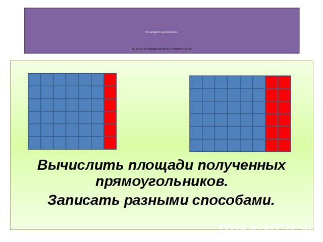 Рассуждаем и доказываем. - Вычислить площади полученных прямоугольников. Вычислить площади полученных прямоугольников. Записать разными способами.