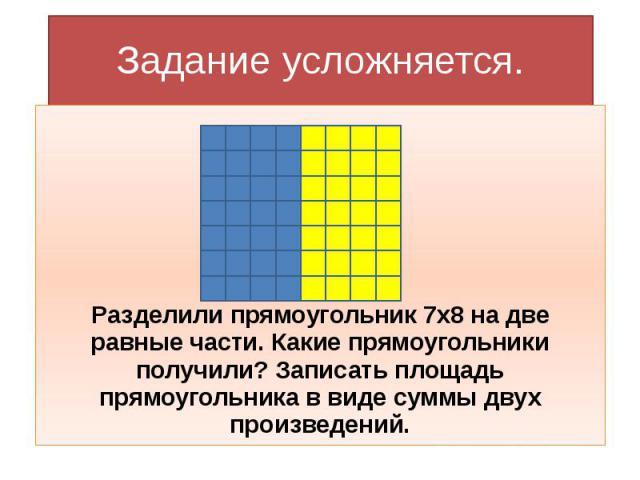 Задание усложняется. Разделили прямоугольник 7х8 на две равные части. Какие прямоугольники получили? Записать площадь прямоугольника в виде суммы двух произведений.