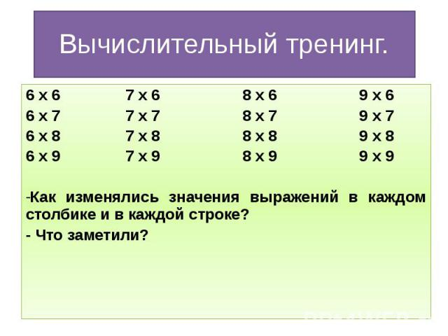 Вычислительный тренинг. 6 х 6 7 х 6 8 х 6 9 х 6 6 х 7 7 х 7 8 х 7 9 х 7 6 х 8 7 х 8 8 х 8 9 х 8 6 х 9 7 х 9 8 х 9 9 х 9 Как изменялись значения выражений в каждом столбике и в каждой строке? - Что заметили?