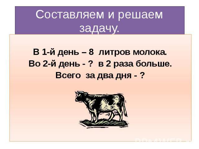 Составляем и решаем задачу. В 1-й день – 8 литров молока. Во 2-й день - ? в 2 раза больше. Всего за два дня - ?