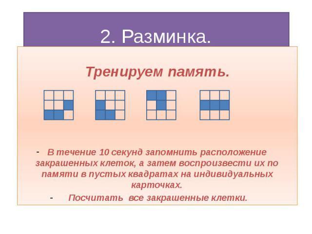 2. Разминка. Тренируем память. В течение 10 секунд запомнить расположение закрашенных клеток, а затем воспроизвести их по памяти в пустых квадратах на индивидуальных карточках. Посчитать все закрашенные клетки.