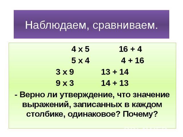 Наблюдаем, сравниваем. 4 х 5 16 + 4 5 х 4 4 + 16 3 х 9 13 + 14 9 х 3 14 + 13 - Верно ли утверждение, что значение выражений, записанных в каждом столбике, одинаковое? Почему?