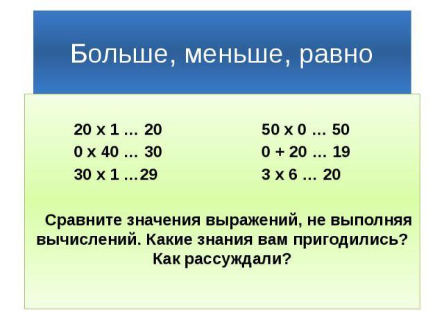 Больше, меньше, равно 20 х 1 … 20 50 х 0 … 50 0 х 40 … 30 0 + 20 … 19 30 х 1 …29 3 х 6 … 20 Сравните значения выражений, не выполняя вычислений. Какие знания вам пригодились? Как рассуждали?