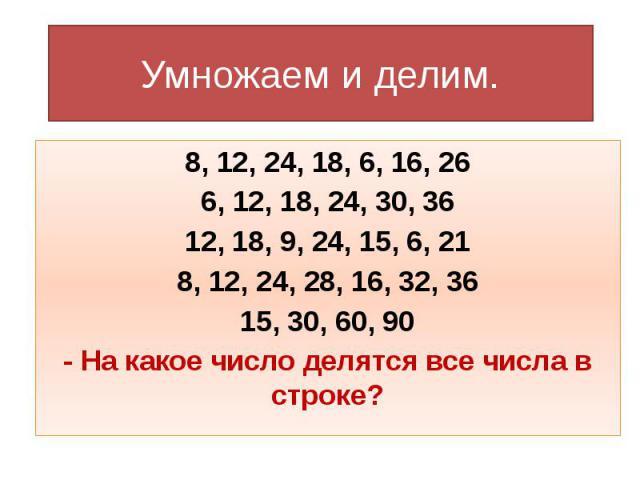 Умножаем и делим. 8, 12, 24, 18, 6, 16, 26 6, 12, 18, 24, 30, 36 12, 18, 9, 24, 15, 6, 21 8, 12, 24, 28, 16, 32, 36 15, 30, 60, 90 - На какое число делятся все числа в строке?