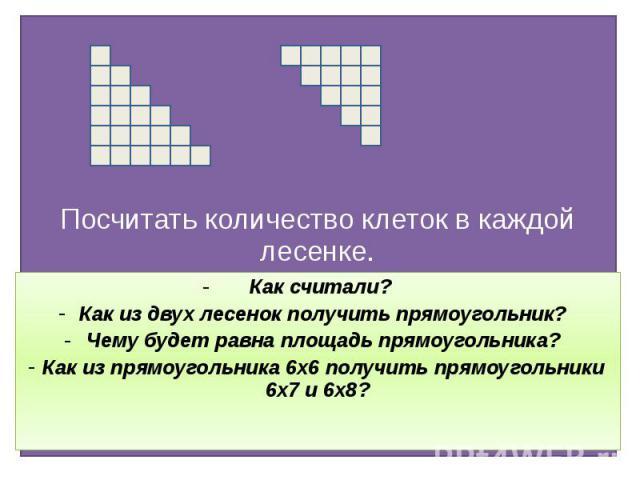 Посчитать количество клеток в каждой лесенке. Как считали? Как из двух лесенок получить прямоугольник? Чему будет равна площадь прямоугольника? Как из прямоугольника 6х6 получить прямоугольники 6х7 и 6х8?