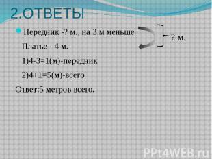 2.ОТВЕТЫ Передник -? м., на 3 м меньше Платье - 4 м. 1)4-3=1(м)-передник 2)4+1=5