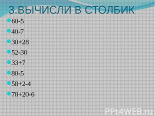 3.ВЫЧИСЛИ В СТОЛБИК 60-5 40-7 30+28 52-30 33+7 80-5 58+2-4 78+20-6