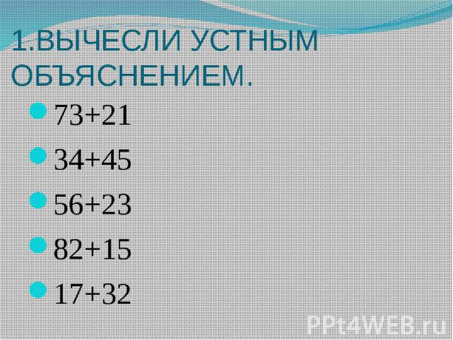 1.ВЫЧЕСЛИ УСТНЫМ ОБЪЯСНЕНИЕМ. 73+21 34+45 56+23 82+15 17+32