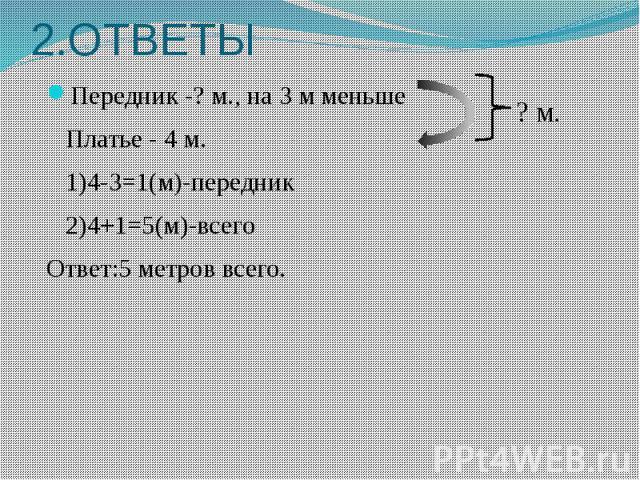 2.ОТВЕТЫ Передник -? м., на 3 м меньше Платье - 4 м. 1)4-3=1(м)-передник 2)4+1=5(м)-всего Ответ:5 метров всего.