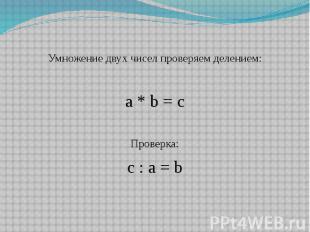 Умножение двух чисел проверяем делением: a * b = c Проверка: c : a = b