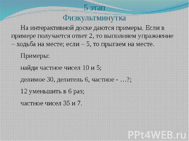 5 этап Физкультминутка На интерактивной доске даются примеры. Если в примере получается ответ 2, то выполняем упражнение – ходьба на месте; если – 5, то прыгаем на месте. Примеры: найди частное чисел 10 и 5; делимое 30, делитель 6, частное - …?; 12 …