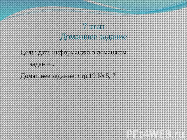 7 этап Домашнее задание Цель: дать информацию о домашнем задании. Домашнее задание: стр.19 № 5, 7