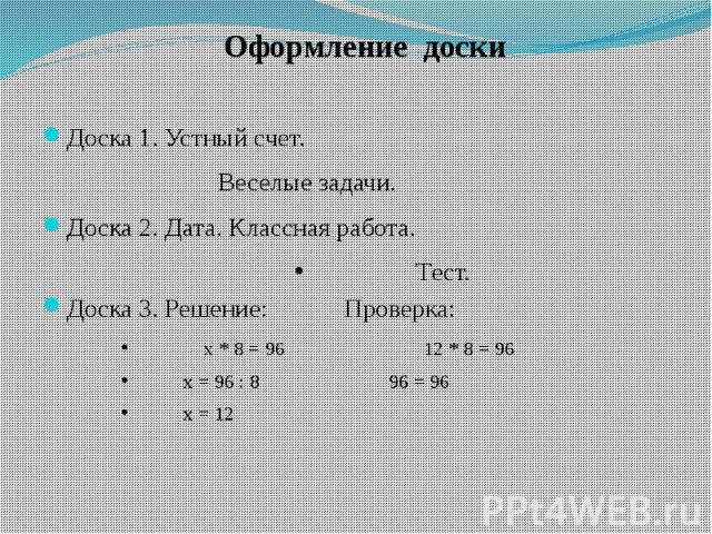 Доска 1. Устный счет. Доска 1. Устный счет. Веселые задачи. Доска 2. Дата. Классная работа. Тест. Доска 3. Решение: Проверка: x * 8 = 96 12 * 8 = 96 x = 96 : 8 96 = 96 x = 12