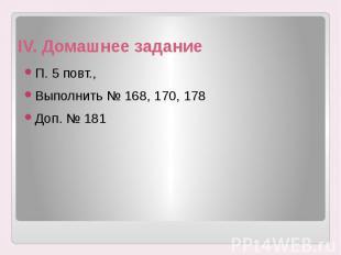 IV. Домашнее задание П. 5 повт., Выполнить № 168, 170, 178 Доп. № 181