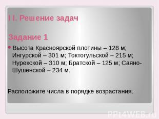 I I. Решение задач Задание 1 Высота Красноярской плотины – 128 м; Ингурской – 30
