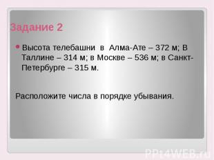 Задание 2 Высота телебашни в Алма-Ате – 372 м; В Таллине – 314 м; в Москве – 536