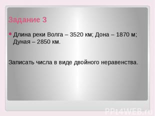 Задание 3 Длина реки Волга – 3520 км; Дона – 1870 м; Дуная – 2850 км. Записать ч