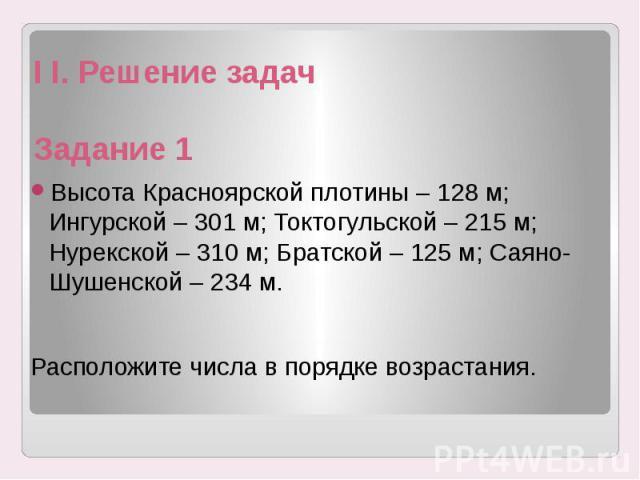 I I. Решение задач Задание 1 Высота Красноярской плотины – 128 м; Ингурской – 301 м; Токтогульской – 215 м; Нурекской – 310 м; Братской – 125 м; Саяно-Шушенской – 234 м. Расположите числа в порядке возрастания.