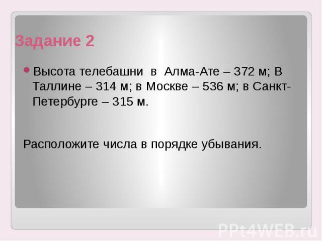 Задание 2 Высота телебашни в Алма-Ате – 372 м; В Таллине – 314 м; в Москве – 536 м; в Санкт-Петербурге – 315 м. Расположите числа в порядке убывания.