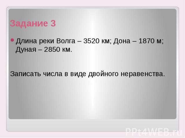 Задание 3 Длина реки Волга – 3520 км; Дона – 1870 м; Дуная – 2850 км. Записать числа в виде двойного неравенства.