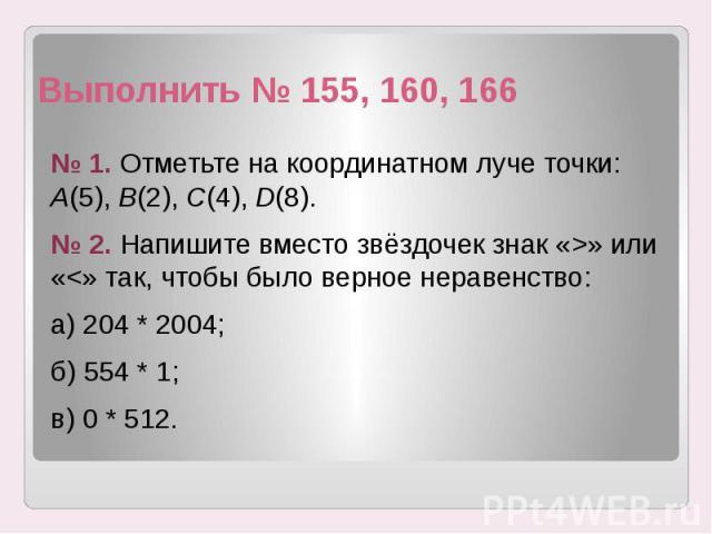 Выполнить № 155, 160, 166 № 1. Отметьте на координатном луче точки: А(5), В(2), С(4), D(8). № 2. Напишите вместо звёздочек знак «>» или «<» так, чтобы было верное неравенство: а) 204 * 2004; б) 554 * 1; в) 0 * 512.