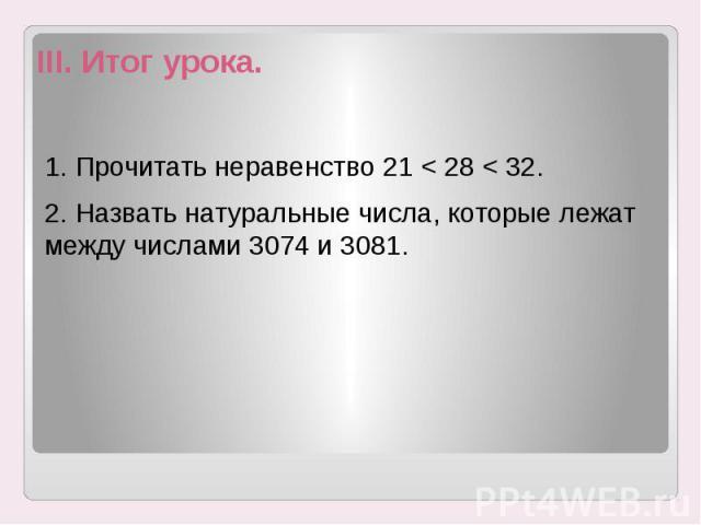 III. Итог урока. 1. Прочитать неравенство 21 < 28 < 32. 2. Назвать натуральные числа, которые лежат между числами 3074 и 3081.