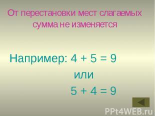 От перестановки мест слагаемых сумма не изменяется Например: 4 + 5 = 9 или 5 + 4