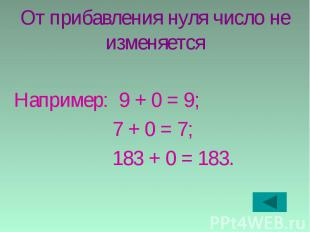 От прибавления нуля число не изменяется Например: 9 + 0 = 9; 7 + 0 = 7; 183 + 0