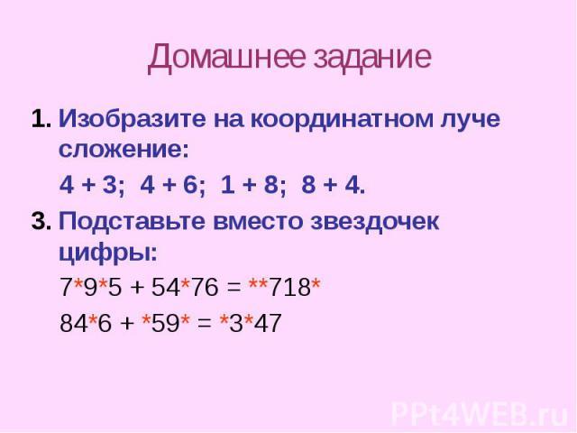 Домашнее задание Изобразите на координатном луче сложение: 4 + 3; 4 + 6; 1 + 8; 8 + 4. Подставьте вместо звездочек цифры: 7*9*5 + 54*76 = **718* 84*6 + *59* = *3*47