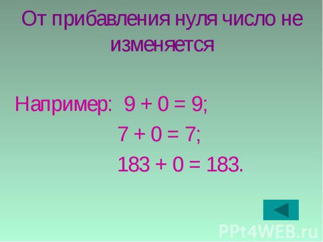 От прибавления нуля число не изменяется Например: 9 + 0 = 9; 7 + 0 = 7; 183 + 0 = 183.