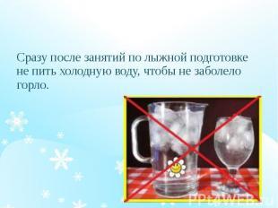 Сразу после занятий по лыжной подготовке не пить холодную воду, чтобы не заболел