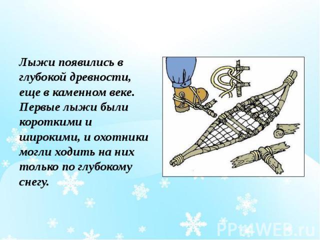 Лыжи появились в глубокой древности, еще в каменном веке. Первые лыжи были короткими и широкими, и охотники могли ходить на них только по глубокому снегу. Лыжи появились в глубокой древности, еще в каменном веке. Первые лыжи были короткими и широким…