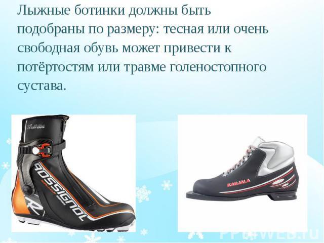 Лыжные ботинки должны быть Лыжные ботинки должны быть подобраны по размеру: тесная или очень свободная обувь может привести к потёртостям или травме голеностопного сустава.