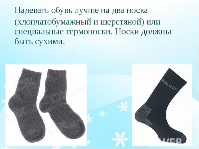 Надевать обувь лучше на два носка Надевать обувь лучше на два носка (хлопчатобумажный и шерстяной) или специальные термоноски. Носки должны быть сухими.
