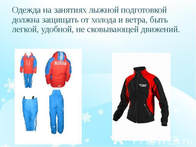 Одежда на занятиях лыжной подготовкой должна защищать от холода и ветра, быть легкой, удобной, не сковывающей движений. Одежда на занятиях лыжной подготовкой должна защищать от холода и ветра, быть легкой, удобной, не сковывающей движений.