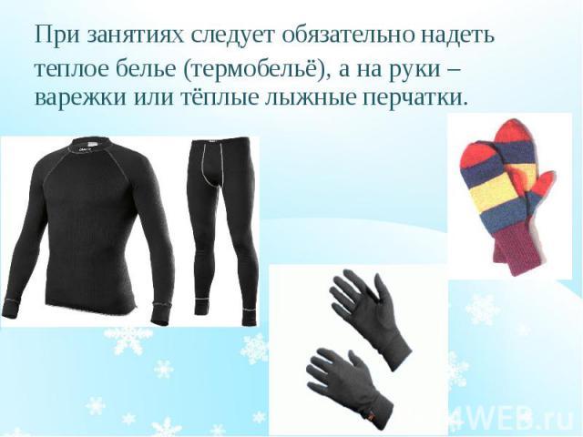 При занятиях следует обязательно надеть При занятиях следует обязательно надеть теплое белье (термобельё), а на руки – варежки или тёплые лыжные перчатки.