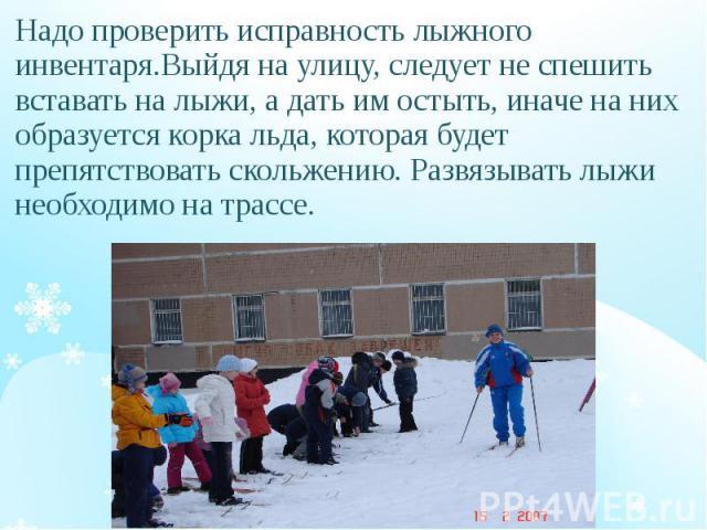 Надо проверить исправность лыжного инвентаря.Выйдя на улицу, следует не спешить вставать на лыжи, а дать им остыть, иначе на них образуется корка льда, которая будет препятствовать скольжению. Развязывать лыжи необходимо на трассе. Надо проверить ис…